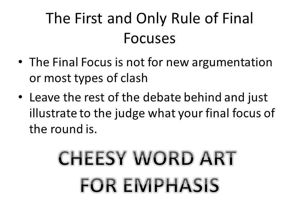 The First and Only Rule of Final Focuses The Final Focus is not for new argumentation or most types of clash Leave the rest of the debate behind and just illustrate to the judge what your final focus of the round is.