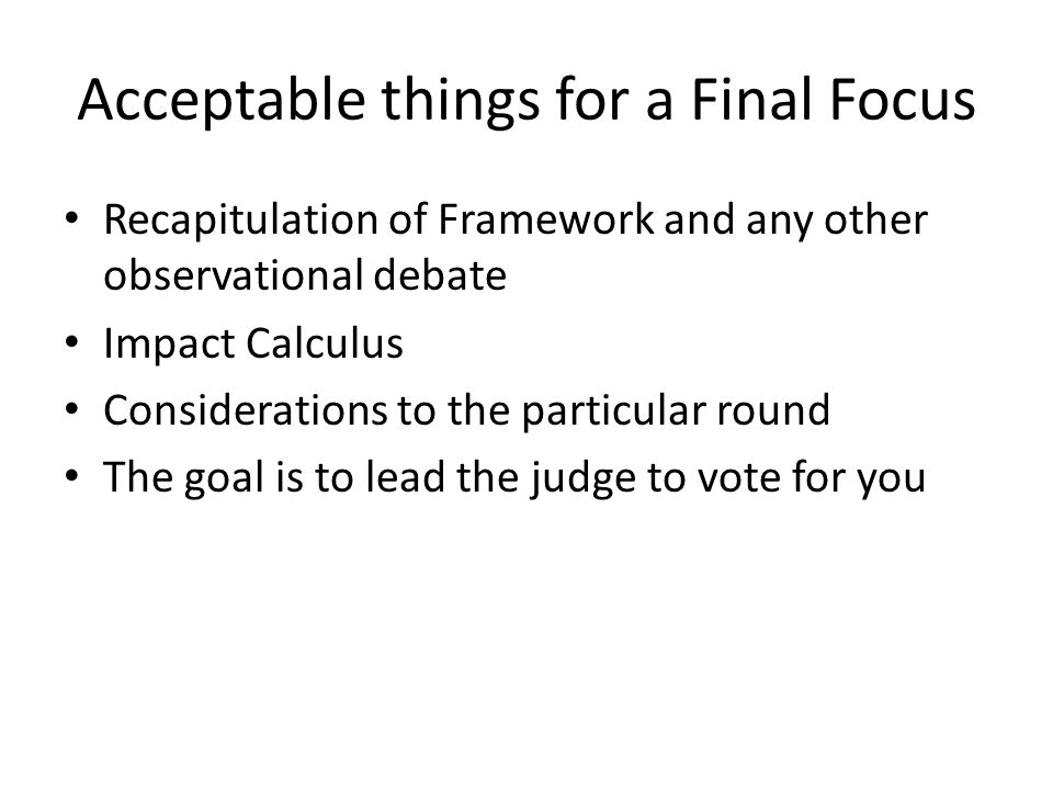 Acceptable things for a Final Focus Recapitulation of Framework and any other observational debate Impact Calculus Considerations to the particular ro