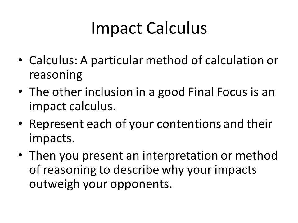 Impact Calculus Calculus: A particular method of calculation or reasoning The other inclusion in a good Final Focus is an impact calculus.