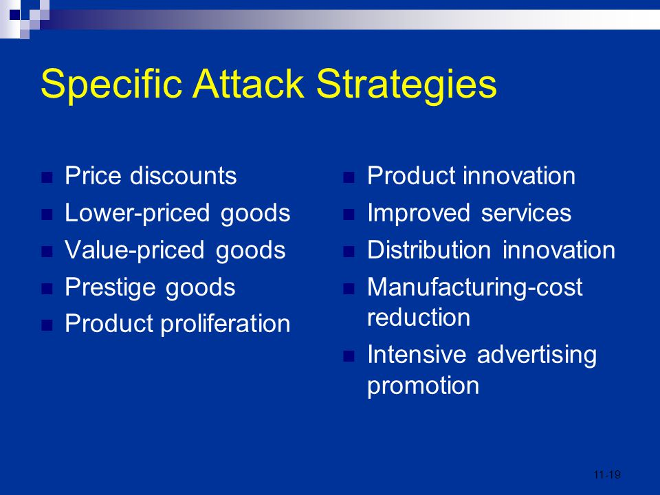 11-19 Specific Attack Strategies Price discounts Lower-priced goods Value-priced goods Prestige goods Product proliferation Product innovation Improve