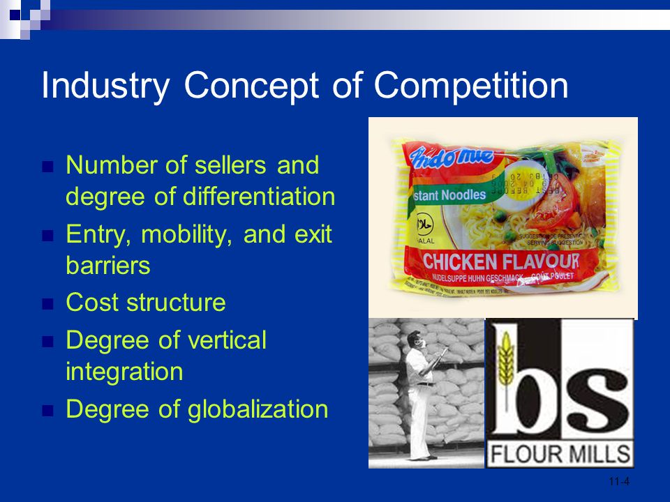 11-4 Industry Concept of Competition Number of sellers and degree of differentiation Entry, mobility, and exit barriers Cost structure Degree of verti