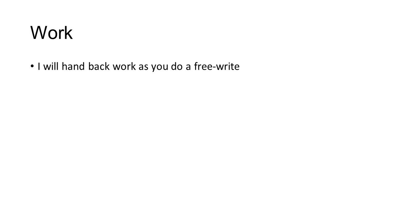 Work I will hand back work as you do a free-write