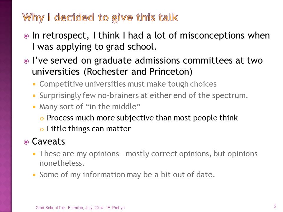  This talk is aimed at people applying to physics graduate school  Specifically in experimental physics  Mostly applicable for theory, too, but…  It's probably pretty similar for all hard sciences, and probably not far off for engineering, but if those are your interests, you definitely want to do further research.