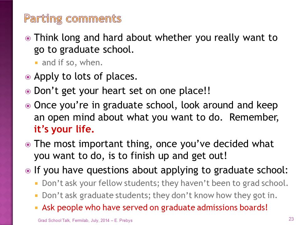  Think long and hard about whether you really want to go to graduate school.  and if so, when.  Apply to lots of places.  Don't get your heart set