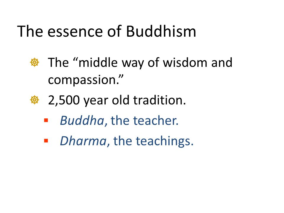 "The essence of Buddhism  The ""middle way of wisdom and compassion.""  2,500 year old tradition.  Buddha, the teacher.  Dharma, the teachings."