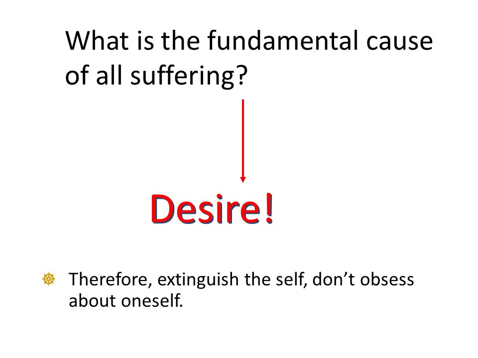What is the fundamental cause of all suffering? Desire!  Therefore, extinguish the self, don't obsess about oneself.