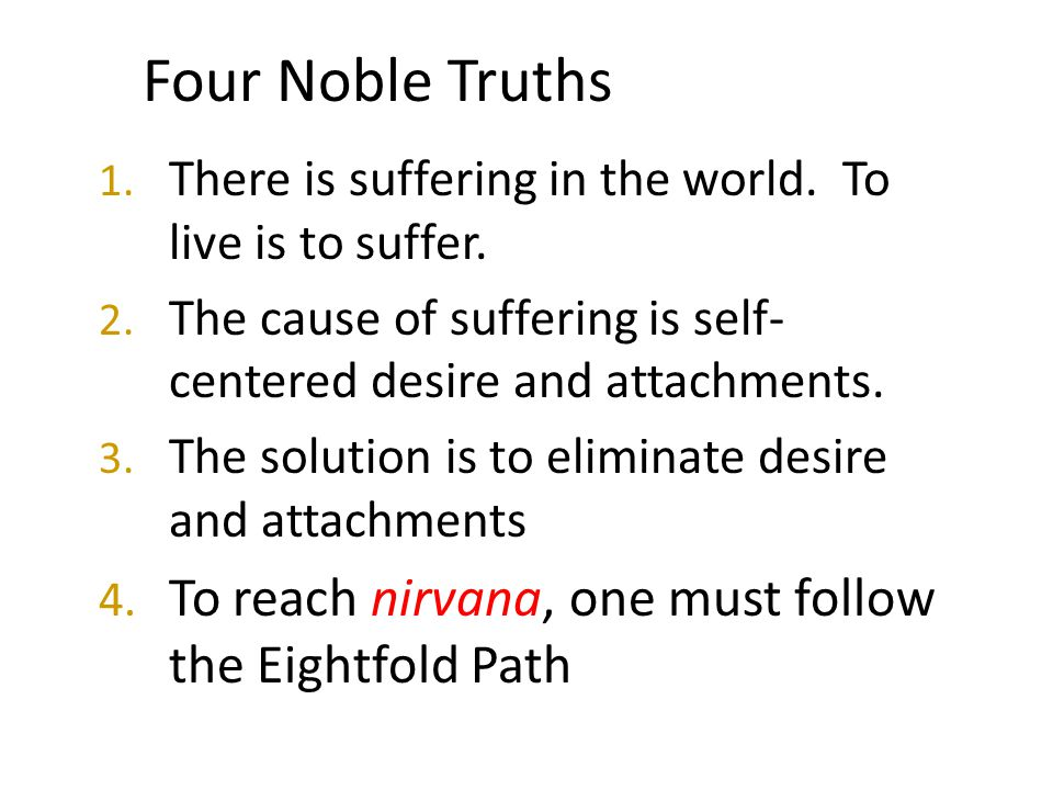 Four Noble Truths 1. There is suffering in the world. To live is to suffer. 2. The cause of suffering is self- centered desire and attachments. 3. The