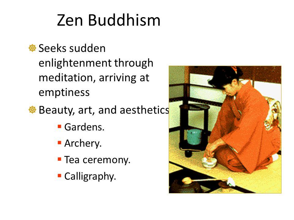 Zen Buddhism  Seeks sudden enlightenment through meditation, arriving at emptiness  Beauty, art, and aesthetics:  Gardens.