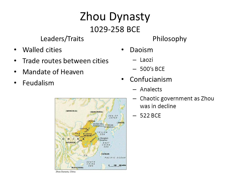 Zhou Dynasty 1029-258 BCE Leaders/Traits Walled cities Trade routes between cities Mandate of Heaven Feudalism Philosophy Daoism – Laozi – 500's BCE Confucianism – Analects – Chaotic government as Zhou was in decline – 522 BCE