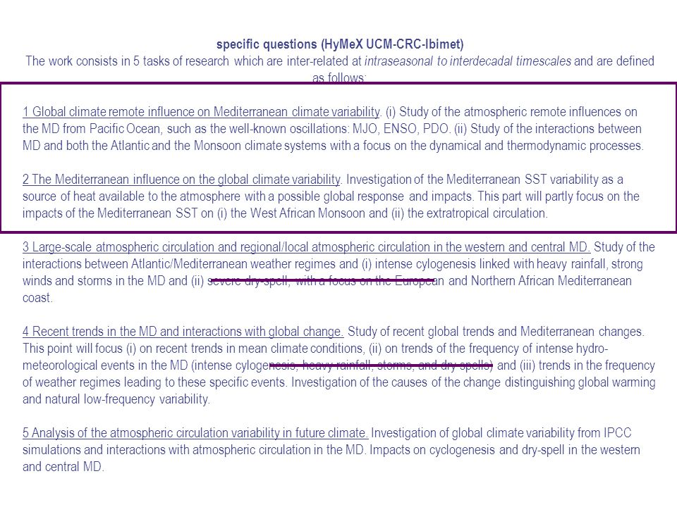 specific questions (HyMeX UCM-CRC-Ibimet) The work consists in 5 tasks of research which are inter-related at intraseasonal to interdecadal timescales and are defined as follows: 1 Global climate remote influence on Mediterranean climate variability.
