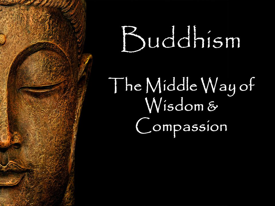 Buddhism The Middle Way of Wisdom & Compassion