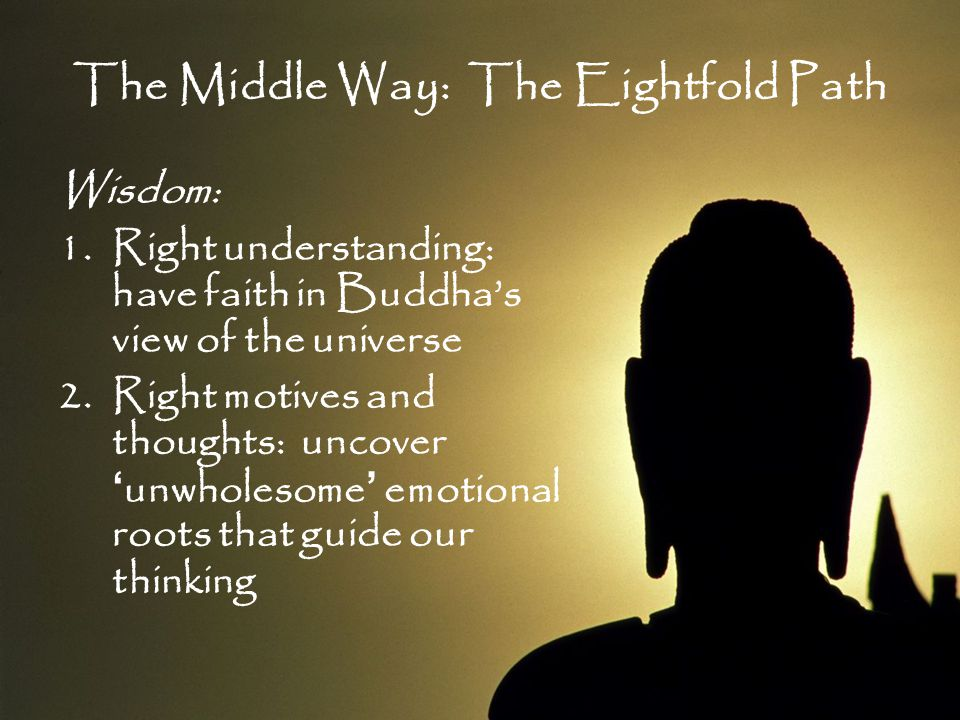 The Middle Way: The Eightfold Path Wisdom: 1.Right understanding: have faith in Buddha's view of the universe 2.Right motives and thoughts: uncover 'u