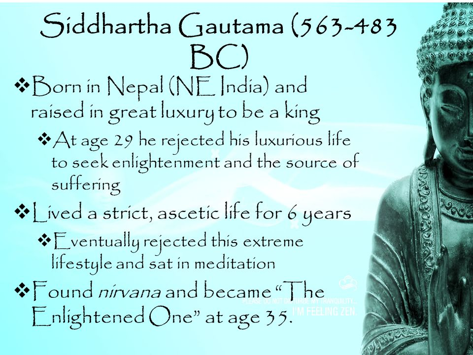 Siddhartha Gautama (563-483 BC)  Born in Nepal (NE India) and raised in great luxury to be a king  At age 29 he rejected his luxurious life to seek