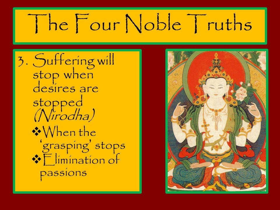 The Four Noble Truths 3.Suffering will stop when desires are stopped (Nirodha)  When the 'grasping' stops  Elimination of passions