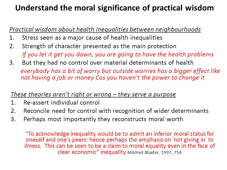 Practical wisdom about health inequalities between neighbourhoods 1.Stress seen as a major cause of health inequalities 2.Strength of character presented as the main protection If you let it get you down, you are going to have the health problems 3.But they had no control over material determinants of health everybody has a bit of worry but outside worries has a bigger effect like not having a job or money Cos you haven't the power to change it These theories aren't right or wrong – they serve a purpose 1.Re-assert individual control 2.Reconcile need for control with recognition of wider determinants 3.Perhaps most importantly they reconstructs moral worth To acknowledge inequality would be to admit an inferior moral status for oneself and one's peers: hence perhaps the emphasis on 'not giving in' to illness.