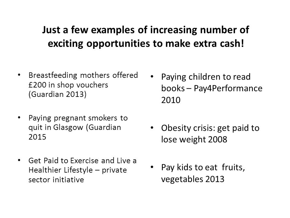 Breastfeeding mothers offered £200 in shop vouchers (Guardian 2013) Paying pregnant smokers to quit in Glasgow (Guardian 2015 Get Paid to Exercise and Live a Healthier Lifestyle – private sector initiative Paying children to read books – Pay4Performance 2010 Obesity crisis: get paid to lose weight 2008 Pay kids to eat fruits, vegetables 2013 Just a few examples of increasing number of exciting opportunities to make extra cash!