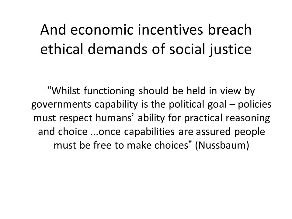 And economic incentives breach ethical demands of social justice Whilst functioning should be held in view by governments capability is the political goal – policies must respect humans' ability for practical reasoning and choice...once capabilities are assured people must be free to make choices (Nussbaum)