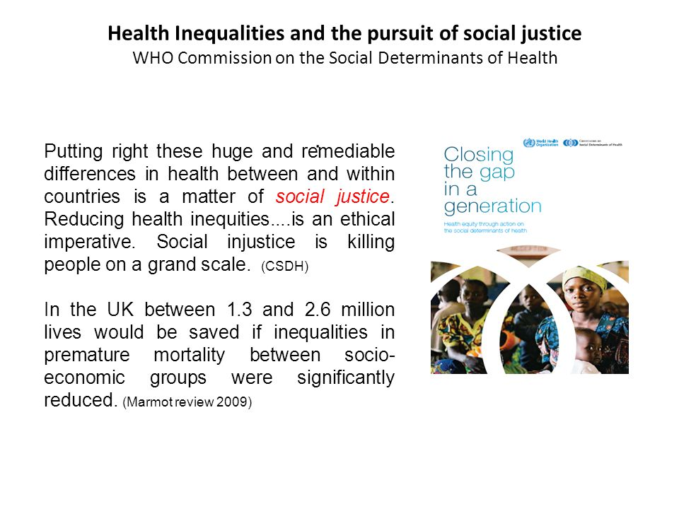 Putting right these huge and remediable differences in health between and within countries is a matter of social justice.