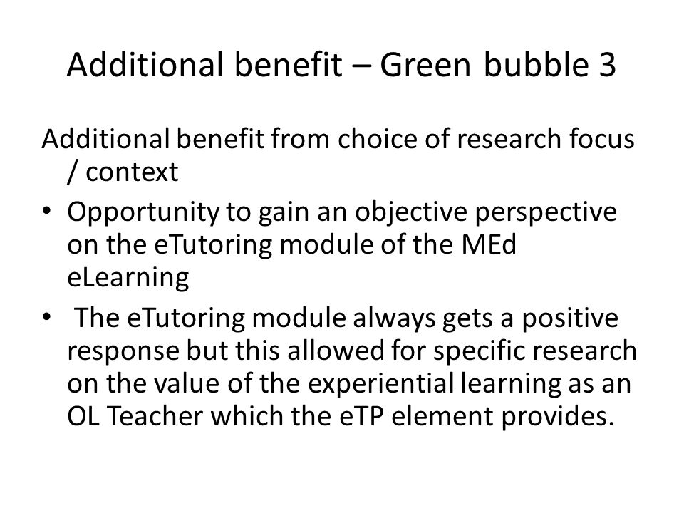 Additional benefit – Green bubble 3 Additional benefit from choice of research focus / context Opportunity to gain an objective perspective on the eTutoring module of the MEd eLearning The eTutoring module always gets a positive response but this allowed for specific research on the value of the experiential learning as an OL Teacher which the eTP element provides.