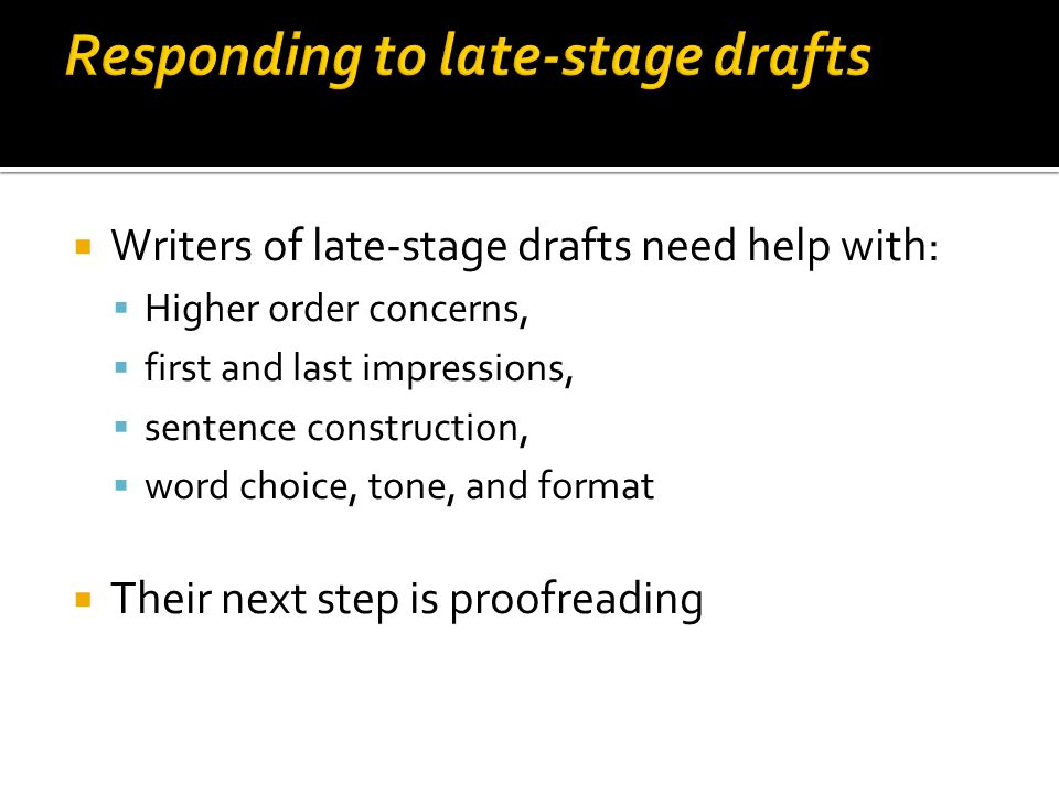  Writers of late-stage drafts need help with:  Higher order concerns,  first and last impressions,  sentence construction,  word choice, tone, and format  Their next step is proofreading