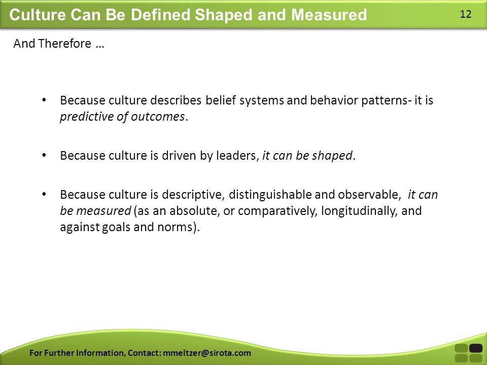 For Further Information, Contact: mmeltzer@sirota.com 12 Culture Can Be Defined Shaped and Measured Because culture describes belief systems and behav