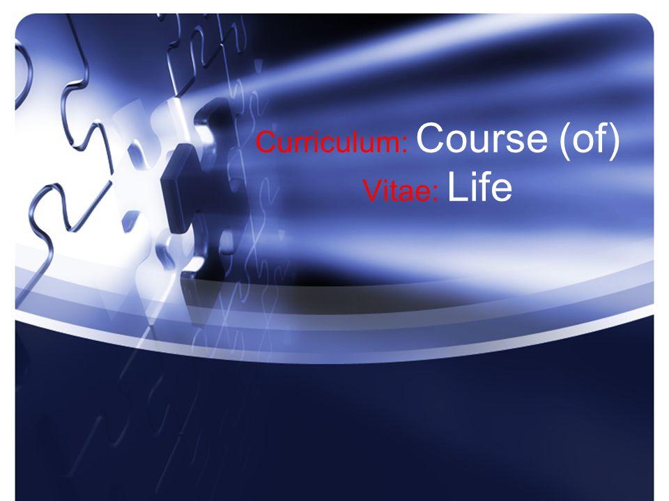 Curriculum: Course (of) Vitae: Life