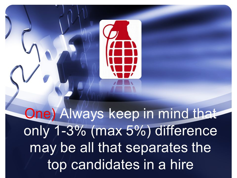 One) Always keep in mind that only 1-3% (max 5%) difference may be all that separates the top candidates in a hire
