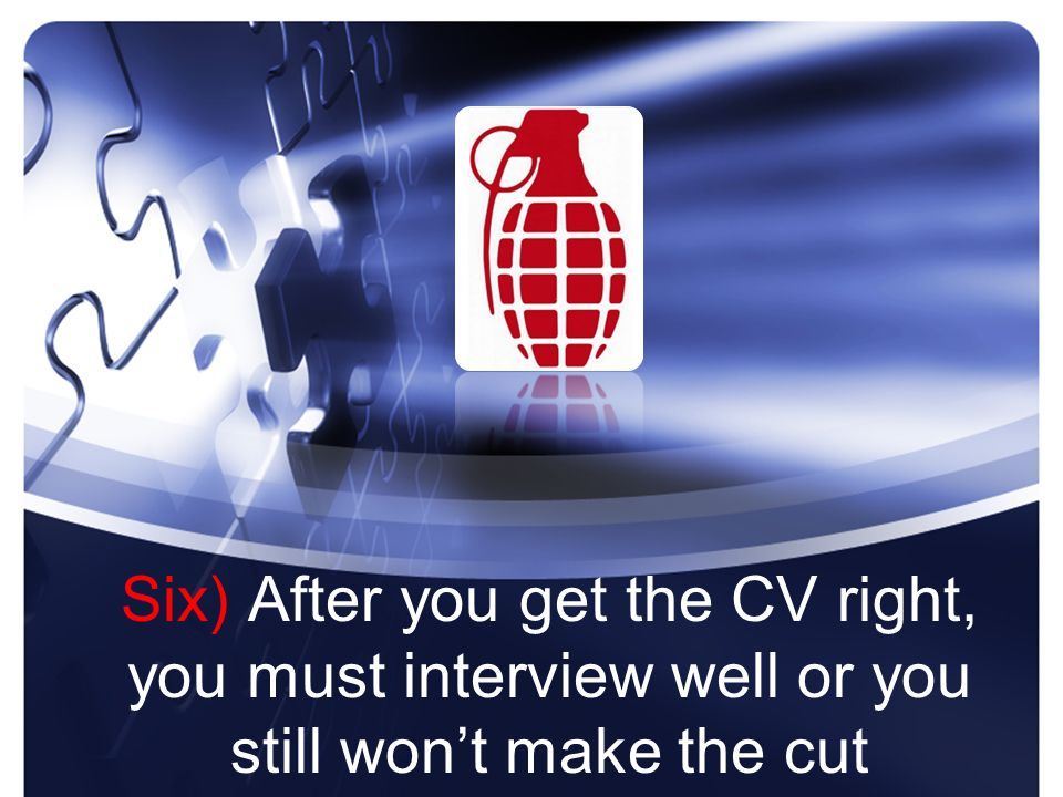 Six) After you get the CV right, you must interview well or you still won't make the cut
