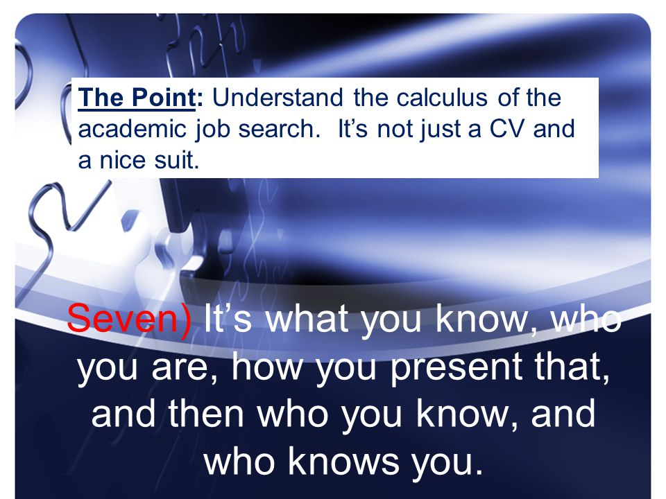 Seven) It's what you know, who you are, how you present that, and then who you know, and who knows you.