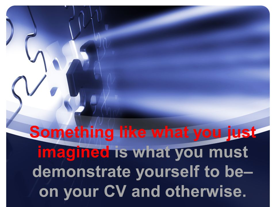 Something like what you just imagined is what you must demonstrate yourself to be– on your CV and otherwise.