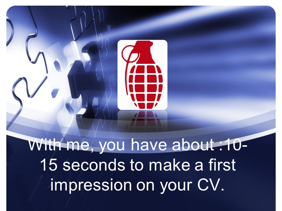 With me, you have about :10- 15 seconds to make a first impression on your CV.