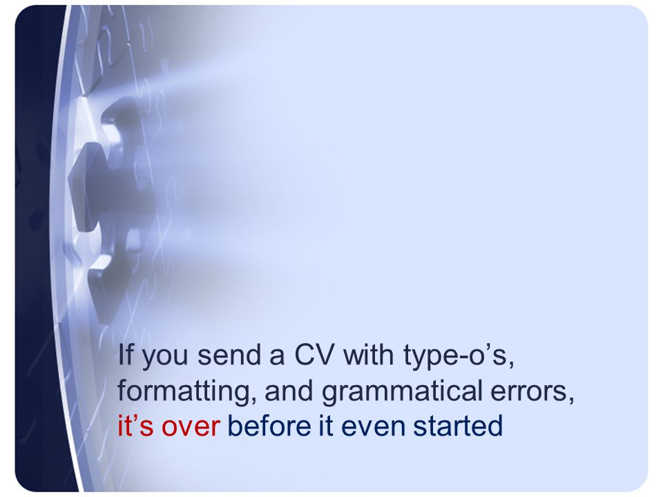 If you send a CV with type-o's, formatting, and grammatical errors, it's over before it even started