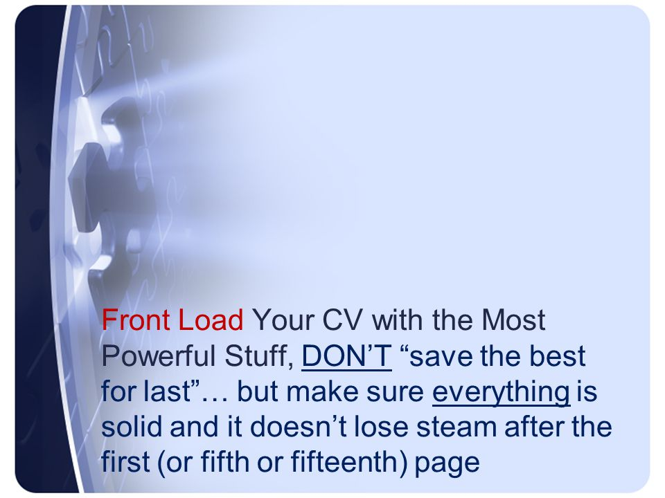 Front Load Your CV with the Most Powerful Stuff, DON'T save the best for last … but make sure everything is solid and it doesn't lose steam after the first (or fifth or fifteenth) page