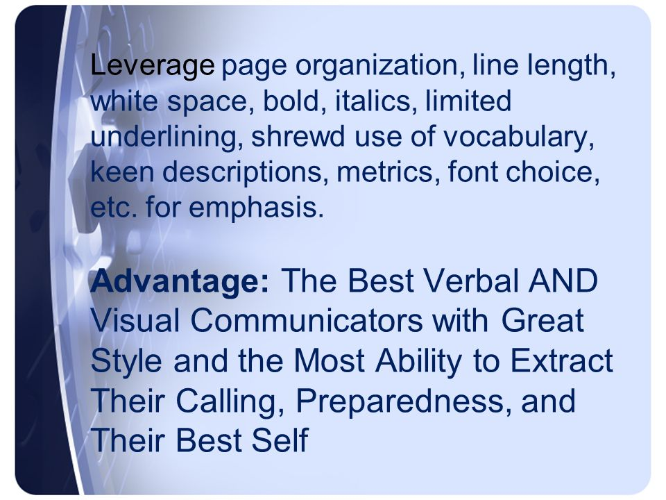Leverage page organization, line length, white space, bold, italics, limited underlining, shrewd use of vocabulary, keen descriptions, metrics, font choice, etc.