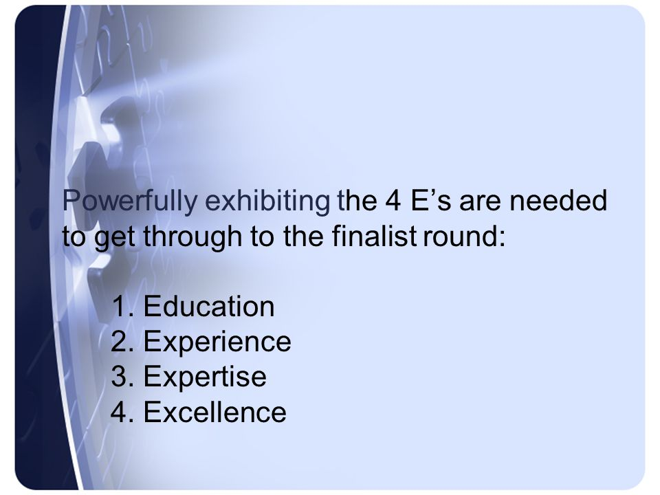 Powerfully exhibiting the 4 E's are needed to get through to the finalist round: 1.