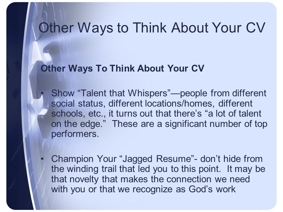Other Ways to Think About Your CV Other Ways To Think About Your CV Show Talent that Whispers —people from different social status, different locations/homes, different schools, etc., it turns out that there's a lot of talent on the edge. These are a significant number of top performers.