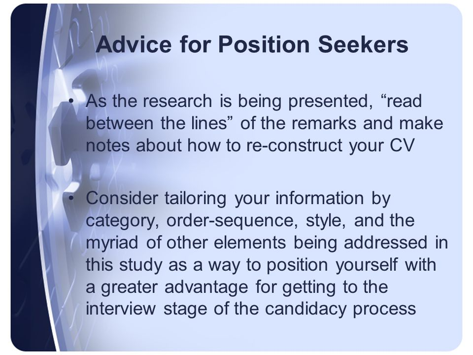 Advice for Position Seekers As the research is being presented, read between the lines of the remarks and make notes about how to re-construct your CV Consider tailoring your information by category, order-sequence, style, and the myriad of other elements being addressed in this study as a way to position yourself with a greater advantage for getting to the interview stage of the candidacy process
