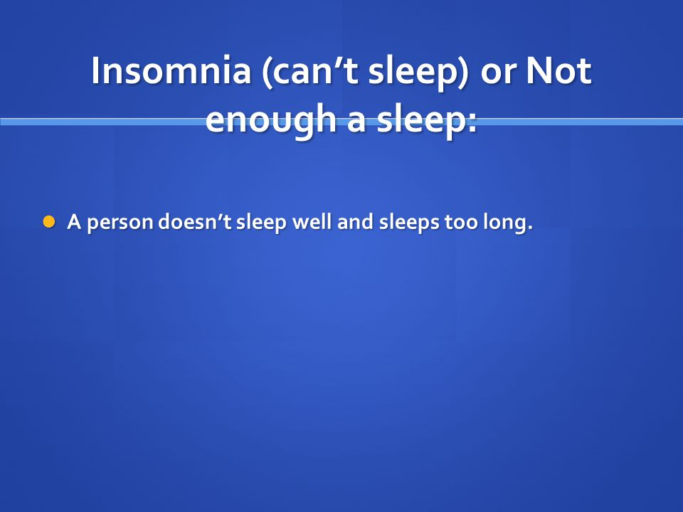 Insomnia (can't sleep) or Not enough a sleep: A person doesn't sleep well and sleeps too long.