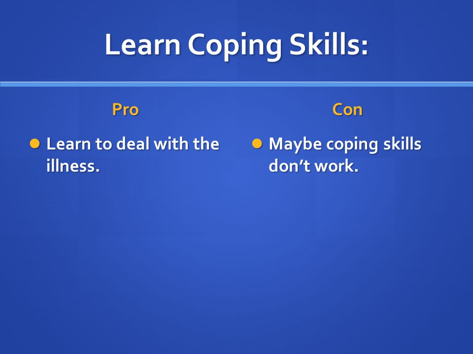 Learn Coping Skills: Pro Learn to deal with the illness. Con Maybe coping skills don't work.