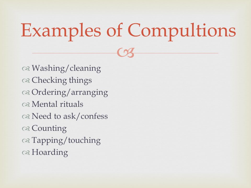   Washing/cleaning  Checking things  Ordering/arranging  Mental rituals  Need to ask/confess  Counting  Tapping/touching  Hoarding Examples of Compultions