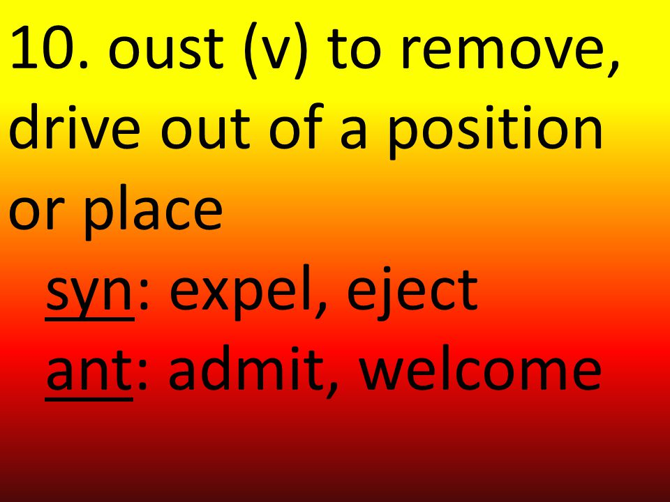 10. oust (v) to remove, drive out of a position or place syn: expel, eject ant: admit, welcome
