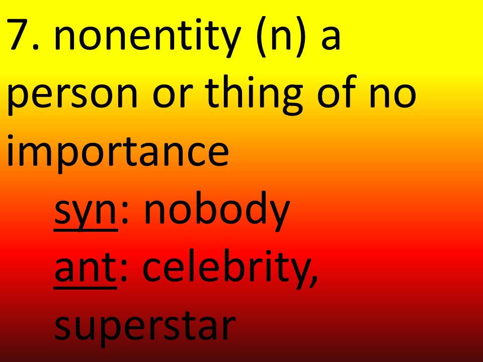 7. nonentity (n) a person or thing of no importance syn: nobody ant: celebrity, superstar