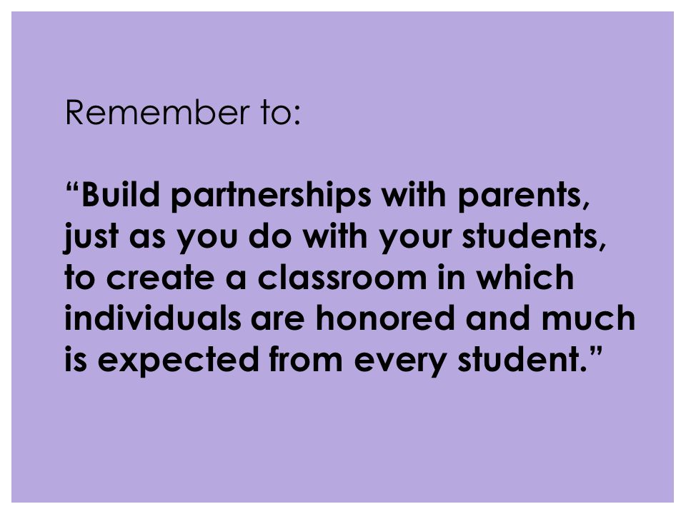 Remember to: Build partnerships with parents, just as you do with your students, to create a classroom in which individuals are honored and much is expected from every student.
