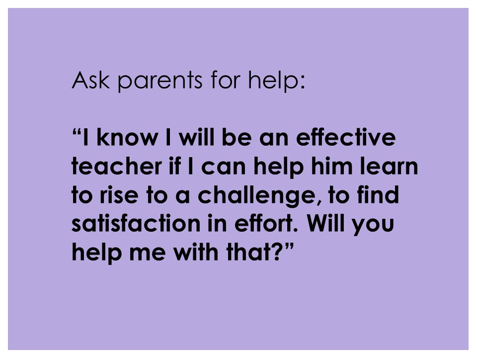 Ask parents for help: I know I will be an effective teacher if I can help him learn to rise to a challenge, to find satisfaction in effort.