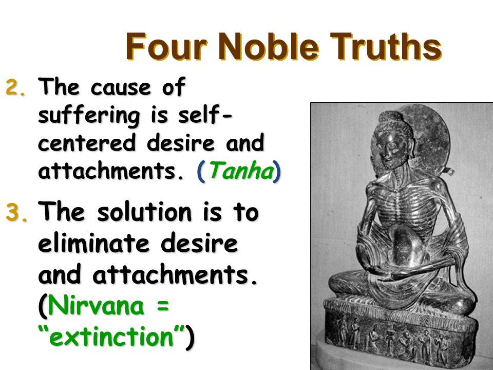 Four Noble Truths 2. The cause of suffering is self- centered desire and attachments.