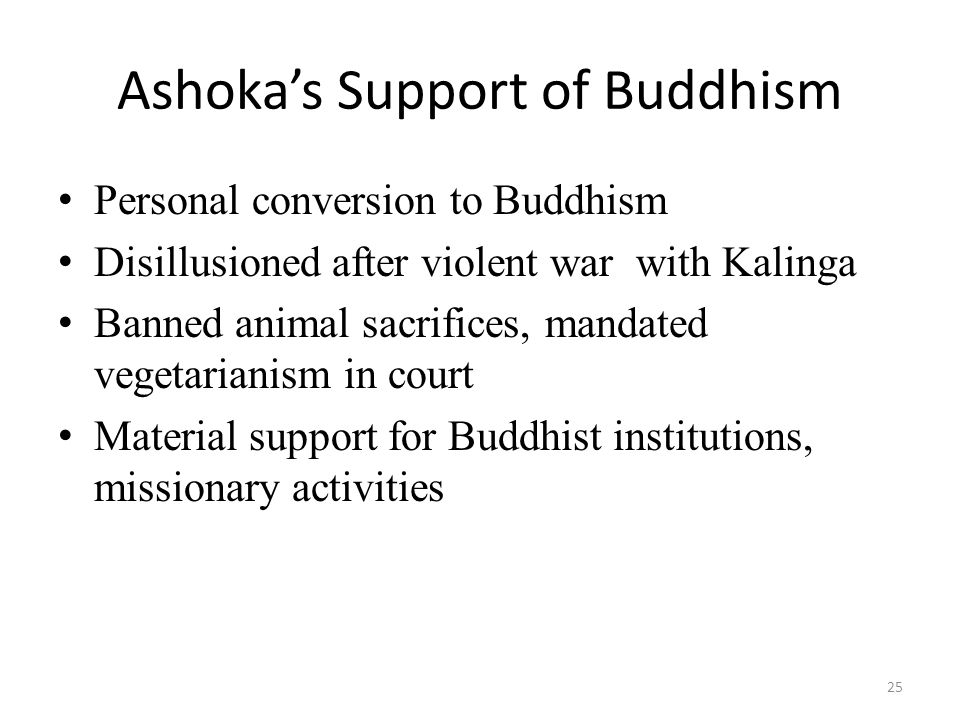 Ashoka's Support of Buddhism Personal conversion to Buddhism Disillusioned after violent war with Kalinga Banned animal sacrifices, mandated vegetarianism in court Material support for Buddhist institutions, missionary activities 25