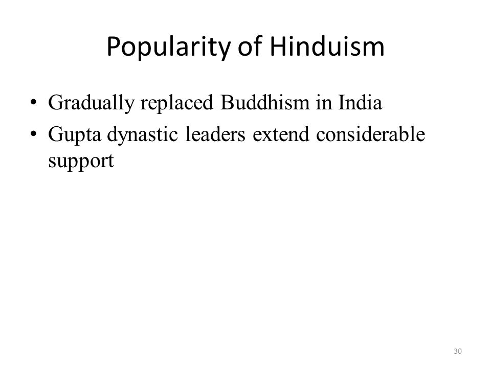 Popularity of Hinduism Gradually replaced Buddhism in India Gupta dynastic leaders extend considerable support 30