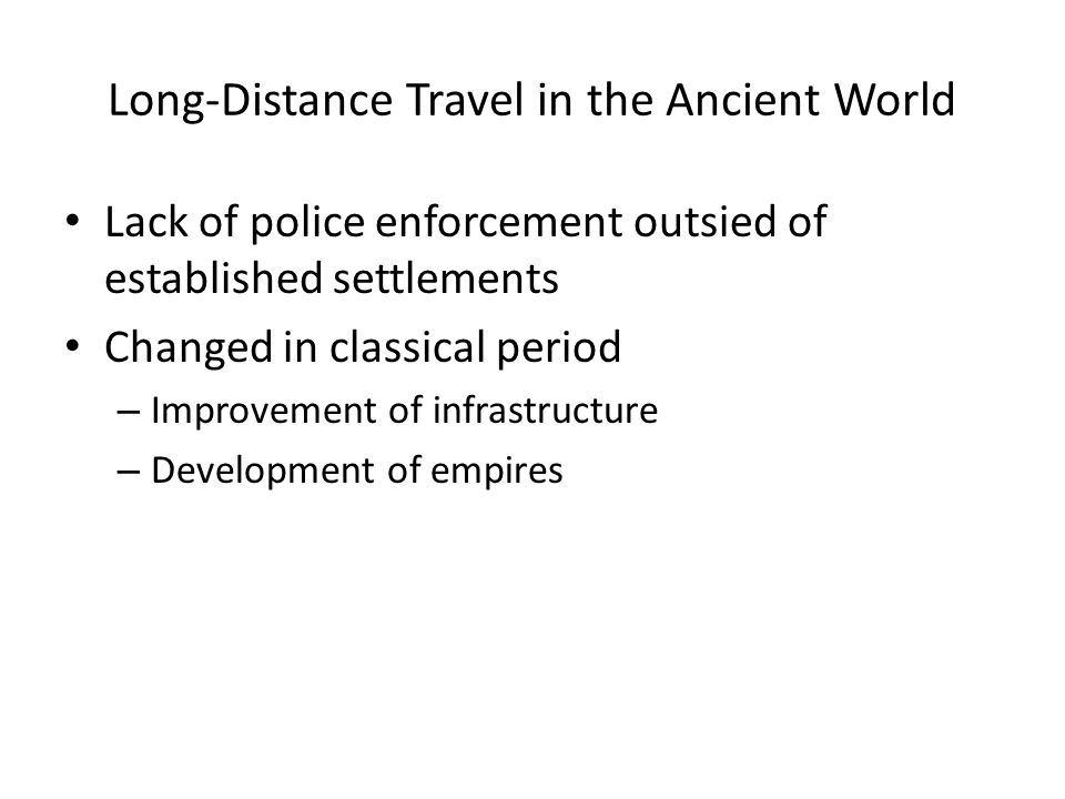 Long-Distance Travel in the Ancient World Lack of police enforcement outsied of established settlements Changed in classical period – Improvement of infrastructure – Development of empires