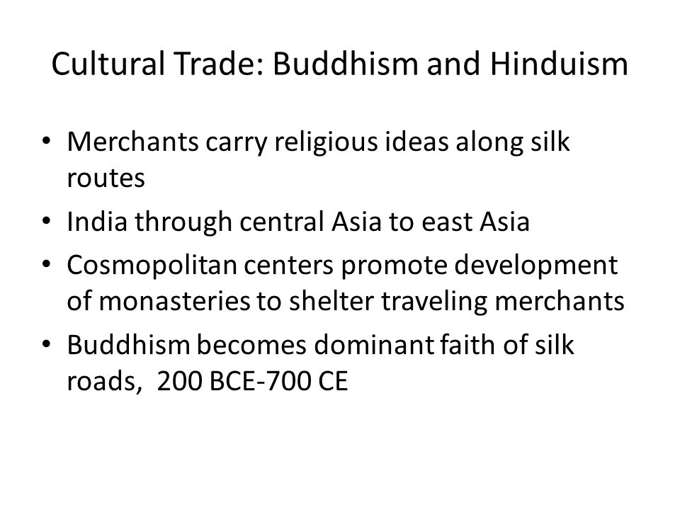 Cultural Trade: Buddhism and Hinduism Merchants carry religious ideas along silk routes India through central Asia to east Asia Cosmopolitan centers promote development of monasteries to shelter traveling merchants Buddhism becomes dominant faith of silk roads, 200 BCE-700 CE
