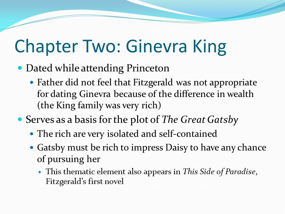 Chapter Two: Ginevra King Dated while attending Princeton Father did not feel that Fitzgerald was not appropriate for dating Ginevra because of the difference in wealth (the King family was very rich) Serves as a basis for the plot of The Great Gatsby The rich are very isolated and self-contained Gatsby must be rich to impress Daisy to have any chance of pursuing her This thematic element also appears in This Side of Paradise, Fitzgerald's first novel